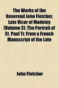 The Works of the Reverend John Fletcher, Late Vicar of Madeley (Volume 3); The Portrait of St. Paul Tr. from a French Manuscript of the Late REV. John