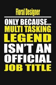 Floral Designer Only Because Multi Tasking Legend Isn't an Official Job Title