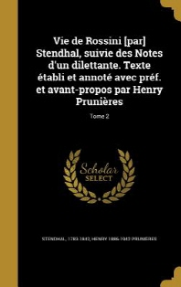 Vie de Rossini [Par] Stendhal, Suivie Des Notes D'Un Dilettante. Texte Etabli Et Annote Avec Pref. Et Avant-Propos Par Henry Prunieres; Tome 2