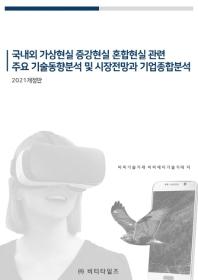 국내외 가상현실 증강현실 혼합현실 관련 주요 기술동향분석 및 시장전망과 기업종합분석(2021)(개정판)