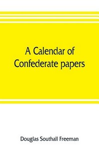 A calendar of Confederate papers, with a biblography of some Confederate publications; preliminary report of the Southern historical manuscripts commi