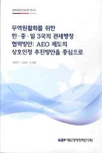 무역원활화를 위한 한중일 3국의 관세행정 협력방안:AEO제도의 상호인정 추진방안을 중심으로