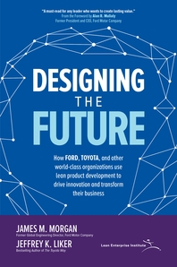 Designing the Future: How Ford, Toyota, and other world-class organizations use lean product develop