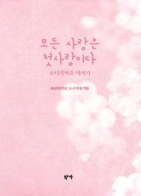 모든 사랑은 첫사랑이다 / 정호승, 구효서, 윤홍길, 윤대녕 외 황순원문학촌 소나기마을