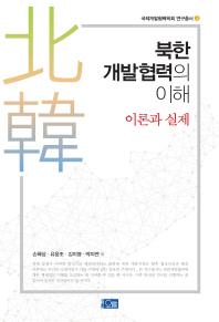 북한개발협력의 이해(이론과 실제)(국제개발협혁학회 연구총서 1)