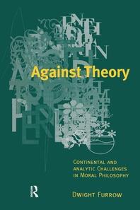 Against Thoery:Continental & Analytic Challenges in Moral Philosophy