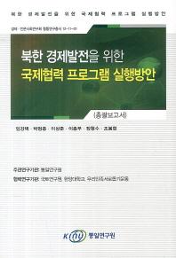 북한 경제발전을 위한 국제협력 프로그램 실행방안(총괄보고서)(경제 인문사회연구회 협동연구총서 12-11-0