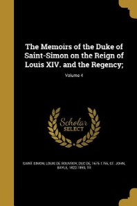 The Memoirs of the Duke of Saint-Simon on the Reign of Louis XIV. and the Regency;; Volume 4