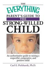 Everything Parent's Guide to the Strong-willed Child : An Authoritative Guide to Raising a Respectfu