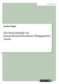 Das Menschenbild von Johann-Heinrich-Pestalozzi. Paedagogischer Ansatz
