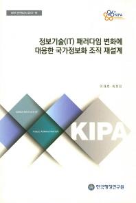 정보기술(IT)패러다임 변화에 대응한 국가정보화 조직 재설계(KIPA 연구보고서 2017-18)