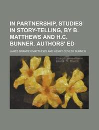 In Partnership, Studies in Story-Telling, by B. Matthews and H.C. Bunner. Authors' Ed