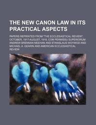The New Canon Law in Its Practical Aspects; Papers Reprinted from The Ecclesiastical Review, October, 1917-August, 1918, Com Permissu Superiorum