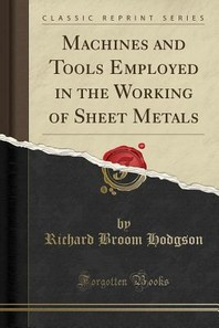 Machines and Tools Employed in the Working of Sheet Metals (Classic Reprint)