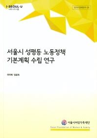 서울시 성평등 노동정책 기본계획 수립 연구(2019 정책연구 25)