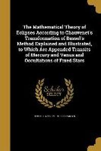 [해외]The Mathematical Theory of Eclipses According to Chauvenet's Transformation of Bessel's Method Explained and Illustrated, to Which Are Appended Transi (Paperback)