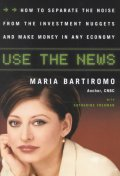 Use the News : How to Separate the Noise from the Investment Nuggets and Make Money in Any Econony