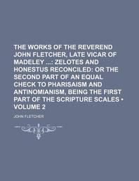 The Works of the Reverend John Fletcher, Late Vicar of Madeley (Volume 2); Zelotes and Honestus Reconciled or the Second Part of an Equal Check to Pha