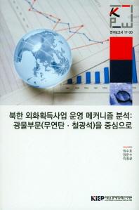 북한 외화획득사업 운영 메커니즘 분석: 광물부분(무연탄 철광석)을 중심으로(연구보고서 17-20)