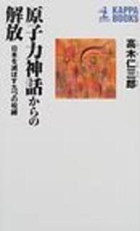 [해외]原子力神話からの解放 日本を滅ぼす九つの呪縛