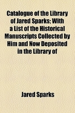 Catalogue of the Library of Jared Sparks; With a List of the Historical Manuscripts Collected by Him and Now Deposited in the Library of Harvard Unive