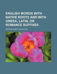 English Words with Native Roots and with Greek, Latin, or Romance Suffixes