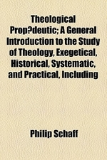 Theological Prop Deutic; A General Introduction to the Study of Theology, Exegetical, Historical, Systematic, and Practical, Including Encyclopaedia,