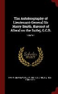 The Autobiography of Lieutenant-General Sir Harry Smith, Baronet of Aliwal on the Sutlej, G.C.B.; Volume 1