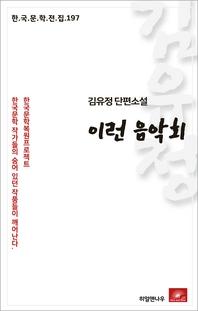 김유정 단편소설 이런 음악회(한국문학전집 197)