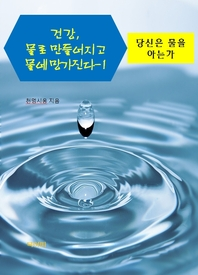 건강, 물로 만들어지고 물에 망가진다. 1: 당신은 물을 아는가