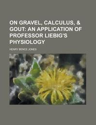 On Gravel, Calculus, & Gout; An Application of Professor Liebig's Physiology. an Application of Professor Liebig's Physiology