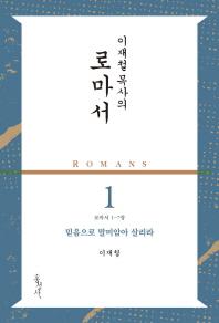 로마서. 1: 믿음으로 말미암아 살리라(로마서 1-7장)(이재철 목사의)