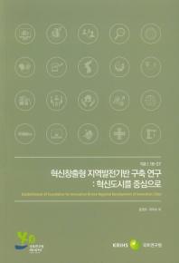 혁신창출형 지역발전기반 구축 연구: 혁신도시를 중심으로(기본 18-27)