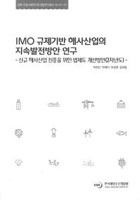 IMO 규제기반 해사산업의 지속발전방안 연구(경제 인문사회연구회 협동연구총서 2018-61-01)