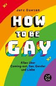 How to Be Gay. Alles ueber Coming-out, Sex, Gender und Liebe