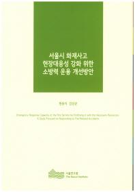 서울시 화재사고 현장대응성 강화 위한 소방력 운용 개선방안