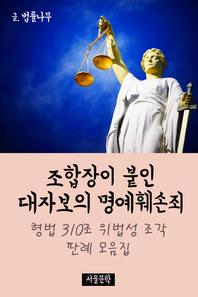 조합장이 붙인 대자보의 명예훼손죄 (형법 310조 위법성 조각 판례 모음집)