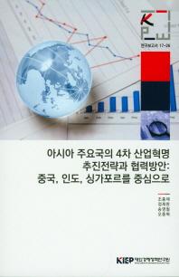 아시아 주요국의 4차 산업혁명 추진전략과 협력방안: 중국, 인도, 싱가포르를 중심으로(연구보고서 17-26)