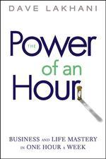 Power of an Hour : Business And Life Mastery in One Hour a Week