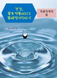 건강, 물로 만들어지고 물에 망가진다. 5: 각양각색의 물
