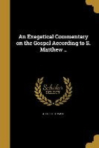 An Exegetical Commentary on the Gospel According to S. Matthew ..