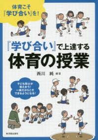「學び合い」で上達する體育の授業 體育こそ「學び合い」を! 子ども同士が敎え合う!一緖だからこそできるようになる!