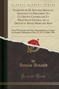 Plaidoye de M. Antoine Arnauld, Addvocat En Parlement Et Cy Devant Conseiller Et Procureur General de la Defuncte Roine Mere Des Rois