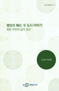 평양과 혜산, 두 도시 이야기: 북한 주민의 삶의 공간(KINU 연구총서 17-11)