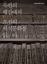 목판의 행간에서 조선의 지식문화를 읽다(국학자료 심층연구 총서 4)
