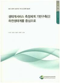 생태계서비스 측정세계 기반구출. 1: 하천생태계를 중심으로