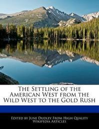 The Settling of the American West from the Wild West to the Gold Rush