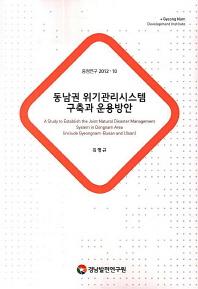 동남권 위기관리시스템 구축과 운용방안(중점연구 2012-10)