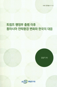 트럼프 행정부 출범 이후 동아시아 전략환경 변화와 한국의 대응(KINU 연구총서 17-13)