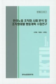 한국노총 조직화 사례분석 및 조직형태별 행동계획 수립연구(연구총서 2018-11)